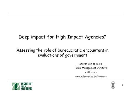 1 Deep impact for High Impact Agencies? Assessing the role of bureaucratic encounters in evaluations of government Steven Van de Walle Public Management.