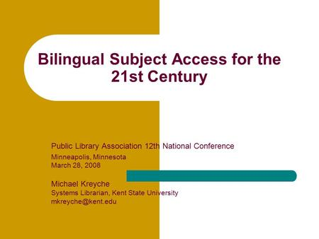 Bilingual Subject Access for the 21st Century Public Library Association 12th National Conference Minneapolis, Minnesota March 28, 2008 Michael Kreyche.
