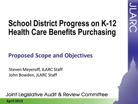 April 2015 School District Progress on K-12 Health Care Benefits Purchasing Proposed Scope and Objectives Steven Meyeroff, JLARC Staff John Bowden, JLARC.