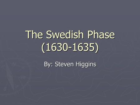 The Swedish Phase (1630-1635) By: Steven Higgins.