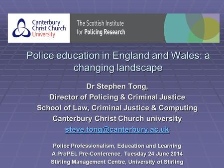 Police education in England and Wales: a changing landscape Dr Stephen Tong, Director of Policing & Criminal Justice School of Law, Criminal Justice &
