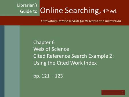 1 Online Searching, 4 th ed. Chapter 6 Web of Science Cited Reference Search Example 2: Using the Cited Work Index pp. 121 – 123 Librarian's Guide to Cultivating.