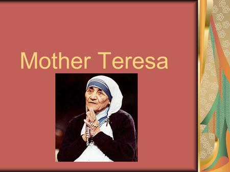 Mother Teresa. Early Days She was born on 27 th August 1910.Her real name was Agnes Gionxhu Bejuxhiu and she was the youngest child of Nikola, a politician,