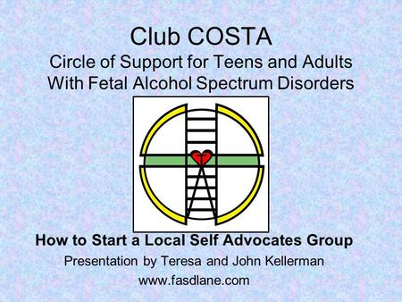 Club COSTA Circle of Support for Teens and Adults With Fetal Alcohol Spectrum Disorders How to Start a Local Self Advocates Group Presentation by Teresa.