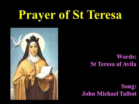 Words: St Teresa of Avila Song: John Michael Talbot Prayer of St Teresa.