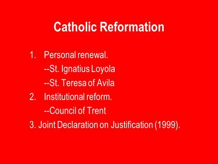 Catholic Reformation 1.Personal renewal. --St. Ignatius Loyola --St. Teresa of Avila 2.Institutional reform. --Council of Trent 3. Joint Declaration on.