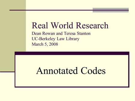 Real World Research Dean Rowan and Teresa Stanton UC-Berkeley Law Library March 5, 2008 Annotated Codes.