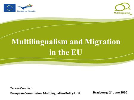 Multilingualism and Migration in the EU Teresa Condeço European Commission, Multilingualism Policy Unit Strasbourg, 24 June 2010.