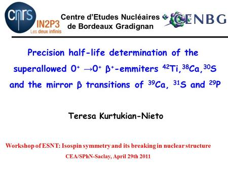Teresa Kurtukian-Nieto Centre d'Etudes Nucléaires de Bordeaux Gradignan Precision half-life determination of the superallowed 0 + → 0 + β + -emmiters 42.