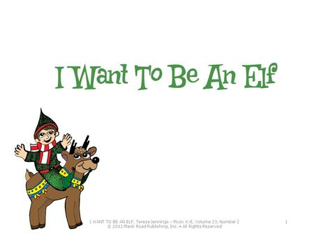 I WANT TO BE AN ELF, Teresa Jennings – M USIC K-8, Volume 23, Number 2 © 2012 Plank Road Publishing, Inc. All Rights Reserved 1.