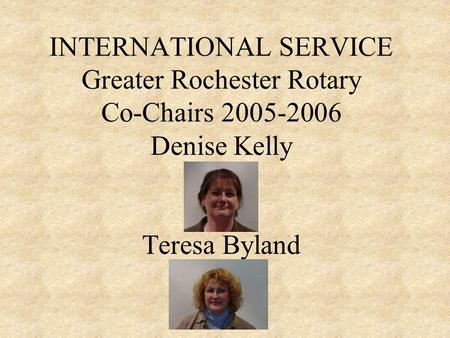 INTERNATIONAL SERVICE Greater Rochester Rotary Co-Chairs 2005-2006 Denise Kelly Teresa Byland.