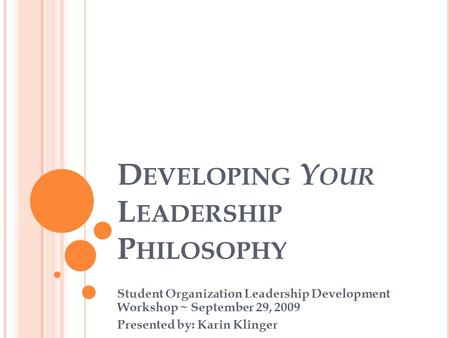 D EVELOPING Y OUR L EADERSHIP P HILOSOPHY Student Organization Leadership Development Workshop ~ September 29, 2009 Presented by: Karin Klinger.