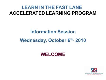 Information Session Wednesday, October 6 th, 2010 WELCOME ACCELERATED LEARNING PROGRAM LEARN IN THE FAST LANE.