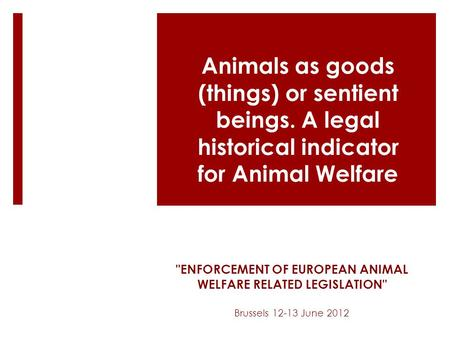 ENFORCEMENT OF EUROPEAN ANIMAL WELFARE RELATED LEGISLATION Brussels 12-13 June 2012 Animals as goods (things) or sentient beings. A legal historical.