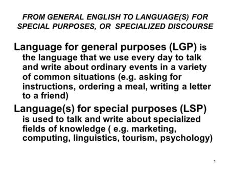 1 FROM GENERAL ENGLISH TO LANGUAGE(S) FOR SPECIAL PURPOSES, OR SPECIALIZED DISCOURSE Language for general purposes (LGP) is the language that we use every.
