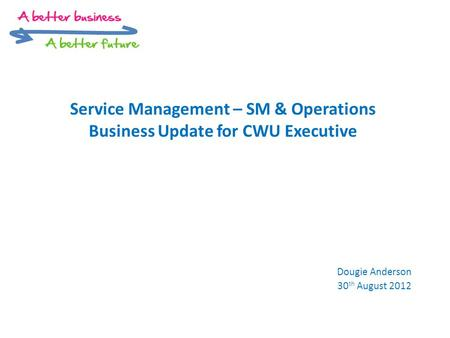 Service Management – SM & Operations Business Update for CWU Executive Dougie Anderson 30 th August 2012.