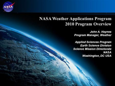 1 NASA Weather Applications Program 2010 Program Overview John A. Haynes Program Manager, Weather Applied Sciences Program Earth Science Division Science.