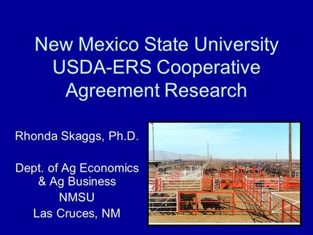 New Mexico State University USDA-ERS Cooperative Agreement Research Rhonda Skaggs, Ph.D. Dept. of Ag Economics & Ag Business NMSU Las Cruces, NM.