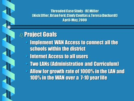 Threaded Case Study - RE Miller (Nick Effler, Brian Ford, Cindy Coultas & Teresa Duchardt) April-May, 2000 b Project Goals Implement WAN Access to connect.