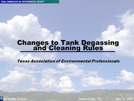 Air Quality Division Tank Degassing and Cleaning Rules; TSH :May 15, 2008 Page 1 Changes to Tank Degassing and Cleaning Rules Texas Association of Environmental.