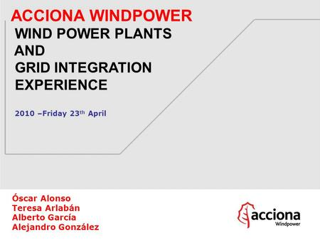 ACCIONA WINDPOWER WIND POWER PLANTS AND GRID INTEGRATION EXPERIENCE 2010 –Friday 23 th April Óscar Alonso Teresa Arlabán Alberto García Alejandro González.