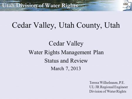 Cedar Valley, Utah County, Utah Cedar Valley Water Rights Management Plan Status and Review March 7, 2013 Teresa Wilhelmsen, P.E. UL/JR Regional Engineer.