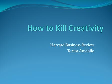 Harvard Business Review Teresa Amabile. Three Components of Creativity Expertise Creative Thinking Skills Motivation.