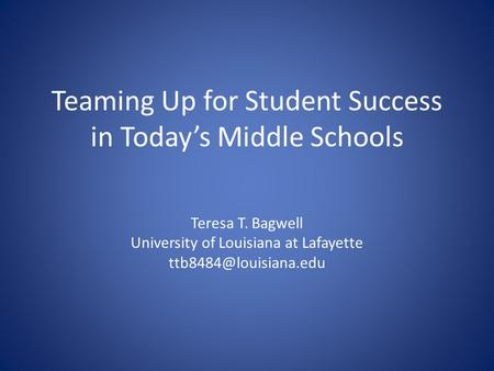 Teaming Up for Student Success in Today's Middle Schools Teresa T. Bagwell University of Louisiana at Lafayette