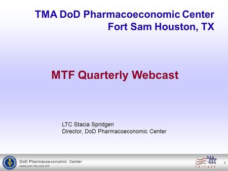 DoD Pharmacoeconomic Center www.pec.ha.osd.mil 1 TMA DoD Pharmacoeconomic Center Fort Sam Houston, TX MTF Quarterly Webcast LTC Stacia Spridgen Director,