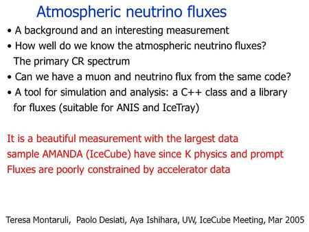 Atmospheric neutrino fluxes Teresa Montaruli, Paolo Desiati, Aya Ishihara, UW, IceCube Meeting, Mar 2005 A background and an interesting measurement How.