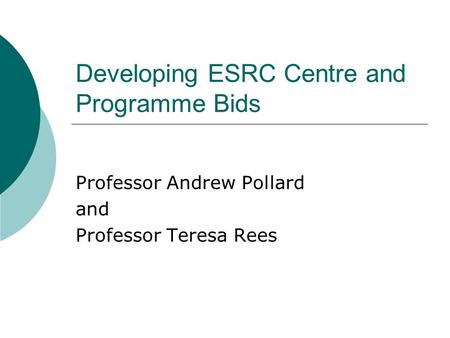 Developing ESRC Centre and Programme Bids Professor Andrew Pollard and Professor Teresa Rees.
