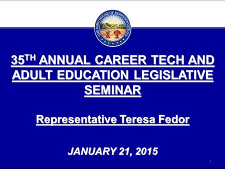 35 TH ANNUAL CAREER TECH AND ADULT EDUCATION LEGISLATIVE SEMINAR Representative Teresa Fedor JANUARY 21, 2015 1.