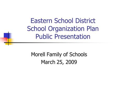 Eastern School District School Organization Plan Public Presentation Morell Family of Schools March 25, 2009.