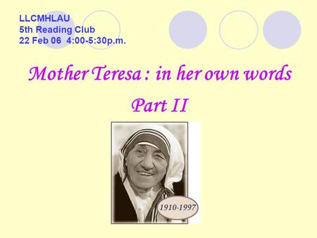 LLCMHLAU 5th Reading Club 22 Feb 06 4:00-5:30p.m. Mother Teresa : in her own words Part II.