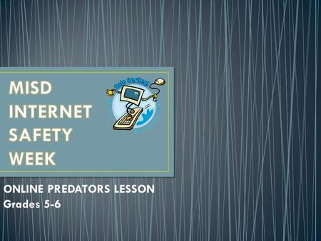"ONLINE PREDATORS LESSON Grades 5-6. OBJECTIVES Become aware of ways online predators attract young people. How to recognize warning signs. Identify ""dangerous."