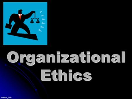 © MBA_Serf Organizational Ethics. © MBA_Serf _________ Code of Ethics Insert your firm's Code of Ethics here.