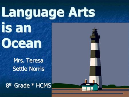 Language Arts is an Ocean Mrs. Teresa Settle Norris 8 th Grade * HCMS.