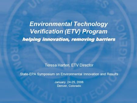 Teresa Harten, ETV Director State-EPA Symposium on Environmental Innovation and Results January 24-25, 2006 Denver, Colorado helping innovation, removing.