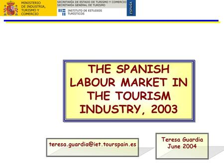 THE SPANISH LABOUR MARKET IN THE TOURISM INDUSTRY, 2003 Teresa Guardia June 2004