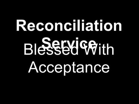 "Reconciliation Service Blessed With Acceptance. ""Truly loving another means letting go of all expectations. It means full acceptance, even celebration."