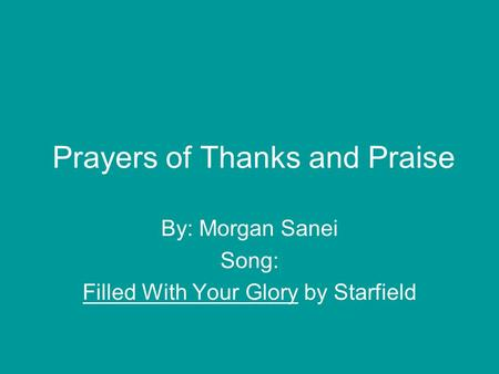 Prayers of Thanks and Praise By: Morgan Sanei Song: Filled With Your Glory by Starfield.