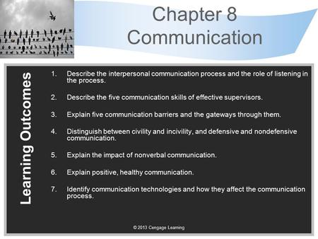 © 2013 Cengage Learning Chapter 8 Communication Learning Outcomes 1.Describe the interpersonal communication process and the role of listening in the process.