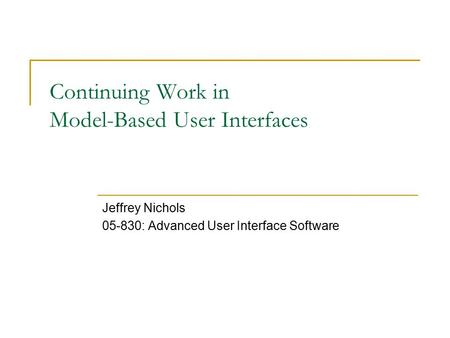 Continuing Work in Model-Based User Interfaces Jeffrey Nichols 05-830: Advanced User Interface Software.