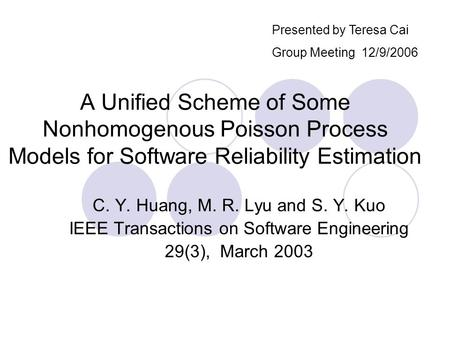 A Unified Scheme of Some Nonhomogenous Poisson Process Models for Software Reliability Estimation C. Y. Huang, M. R. Lyu and S. Y. Kuo IEEE Transactions.