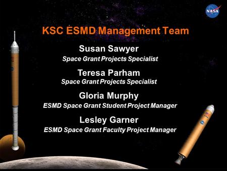 KSC ESMD Management Team Susan Sawyer Space Grant Projects Specialist Teresa Parham Space Grant Projects Specialist Gloria Murphy ESMD Space Grant Student.