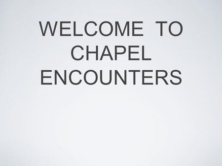 WELCOME TO CHAPEL ENCOUNTERS. Ordinary People Extraordinary Lives.