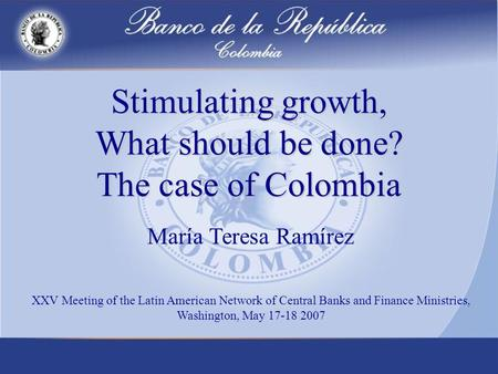 Stimulating growth, What should be done? The case of Colombia María Teresa Ramírez XXV Meeting of the Latin American Network of Central Banks and Finance.
