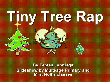 Tiny Tree Rap By Teresa Jennings Slideshow by Multi-age Primary and Mrs. Noll's classes.