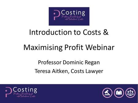 Introduction to Costs & Maximising Profit Webinar Professor Dominic Regan Teresa Aitken, Costs Lawyer.