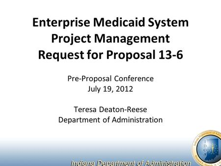 Enterprise Medicaid System Project Management Request for Proposal 13-6 Pre-Proposal Conference July 19, 2012 Teresa Deaton-Reese Department of Administration.